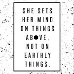 """""""She sets her mind on things above, not on earthly things."""" Colossians 3:2"""